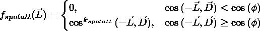 f_{spotatt}(\vec{L})=\begin{cases}0,&\text{$ \cos{(-\vec{L}, \vec{D})} <  \cos{(\phi)} $}\\\cos^{k_{spotatt}}{(-\vec{L}, \vec{D})},&\text{$ \cos{(-\vec{L}, \vec{D})} \ge \cos{(\phi)} $}\\\end{cases}